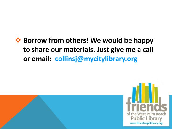 Borrow from others! We would be happy to share our materials. Just give me a call or email: