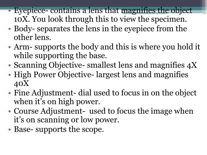 Eyepiece- contains a lens that magnifies the object 10X. You look through this to view the specimen.