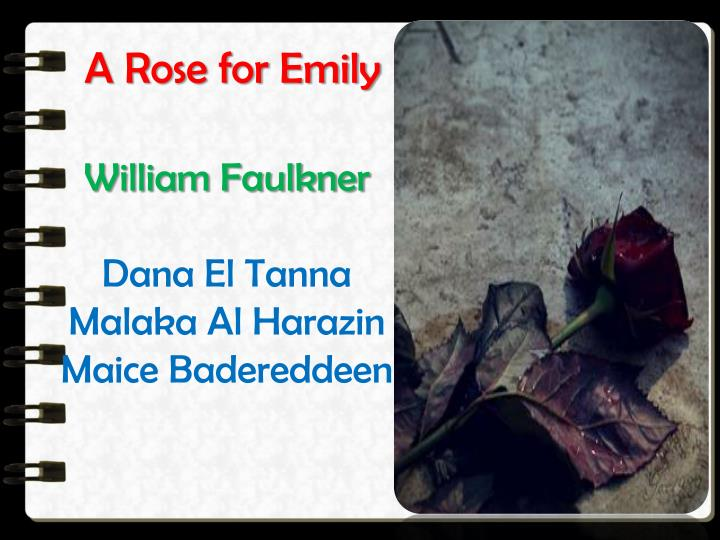 essay of a rose for emily by william faulkner Analysis of a rose for emily william faulkner's a rose for emily is a very complex story this short story was faulkner's first sale of a short story to a national magazine: forum (skei, 84) faulkner, born in mississippi, began to construct his fictional chronicle of  7 pages 278 1 apr/2004.