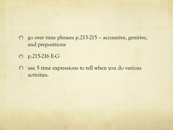 Go over time phrases p.213-215 – accusative, genitive, and prepositions