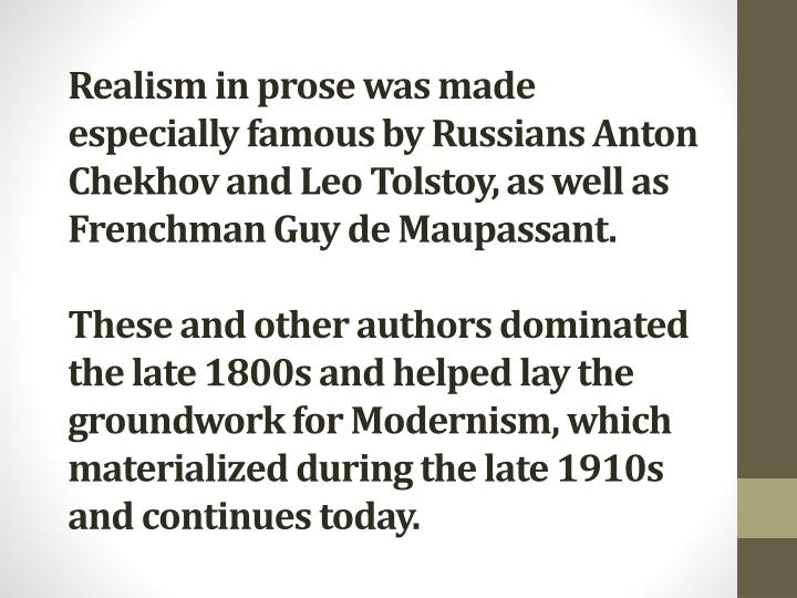 Realism in prose was made especially famous by Russians Anton Chekhov and Leo Tolstoy, as well as Frenchman Guy de Maupassant.