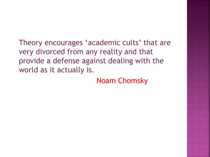 Theory encourages 'academic cults' that are very divorced from any reality and that provide a defense against dealing with the world as it actually is.