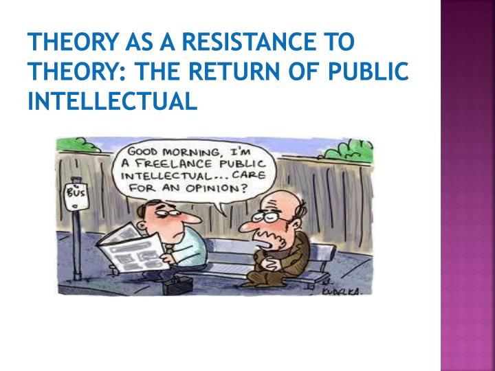 Theory as a resistance to theory: The return of public Intellectual