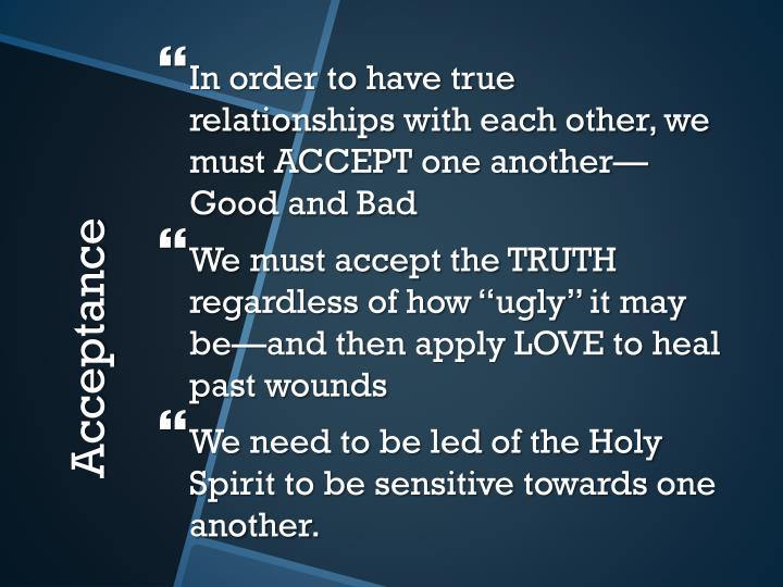 In order to have true relationships with each other, we must ACCEPT one another—Good and Bad