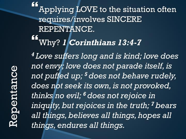 Applying LOVE to the situation often requires/involves SINCERE REPENTANCE.