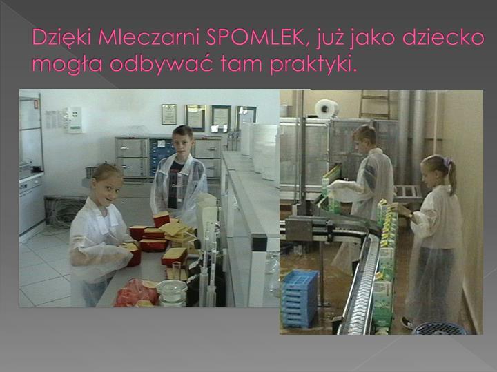 Dzięki Mleczarni SPOMLEK, już jako dziecko mogła odbywać tam praktyki.