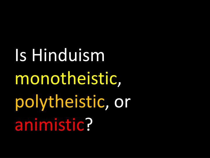 hinduism monotheistic or polytheistic Hinduism is a religion that defies definite classification, and in practice, it has both monotheistic and polytheistic components with over a billion adherents, many claim that the religion is monotheistic and helmed by the supreme being, brahma.