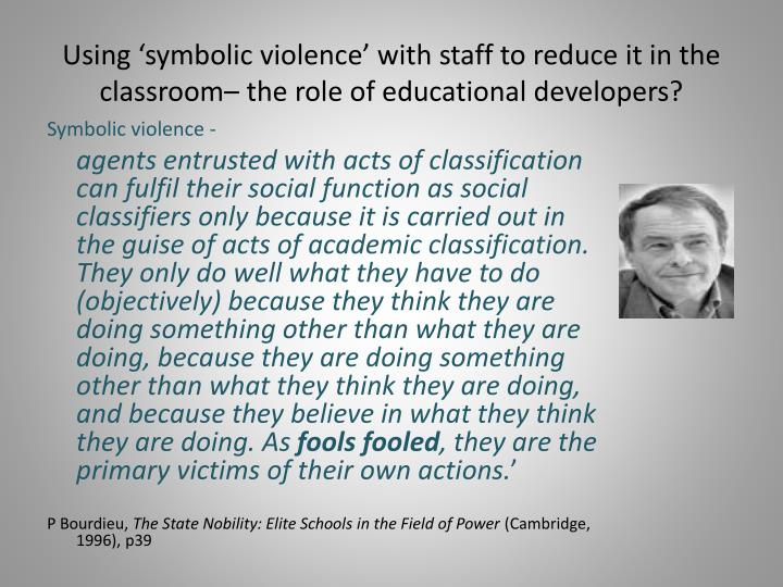 Using 'symbolic violence' with staff to reduce it in the classroom– the role of educational developers?