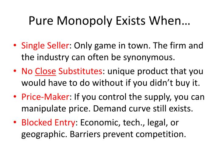 do pure monopolies exist Do pure monopolies exist pure monopoly is a scenario where one enterprise or individual controls the operations and activities in an entire market.
