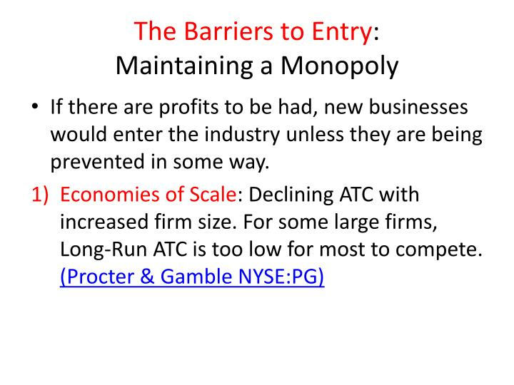 barriers to entry and how they There are many types of barriers to entry into a market some of these include: economies of scale: when manufacturing or selling at a large scale, companies are able to avail cost advantages because per unit costs of the product fall.