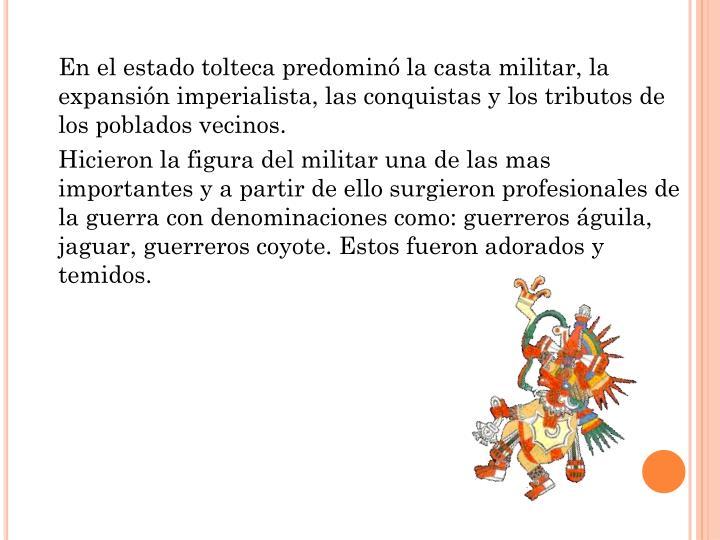 En el estado tolteca predominó la casta militar, la expansión imperialista, las conquistas y los tributos de los poblados vecinos.