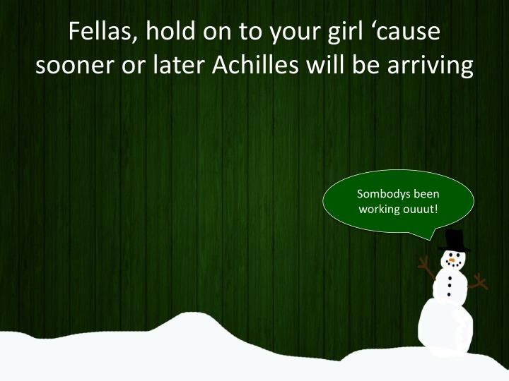 Fellas, hold on to your girl 'cause sooner or later Achilles will be arriving