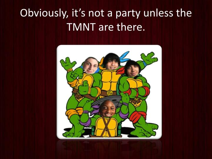 Obviously, it's not a party unless the TMNT are there.