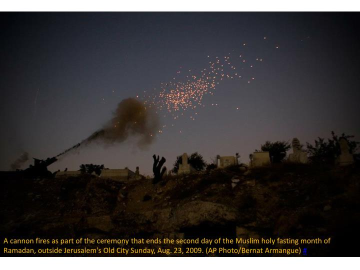 A cannon fires as part of the ceremony that ends the second day of the Muslim holy fasting month of Ramadan, outside Jerusalem's Old City Sunday, Aug. 23, 2009. (AP Photo/