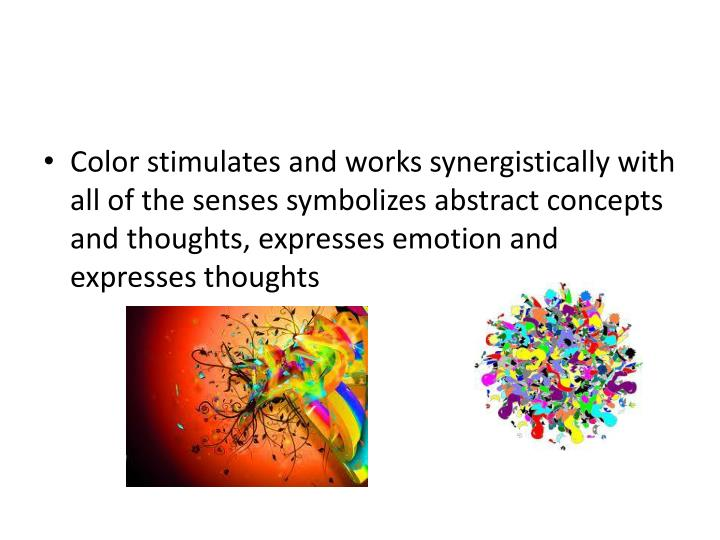 Color stimulates and works synergistically with all of the senses symbolizes abstract concepts and t...