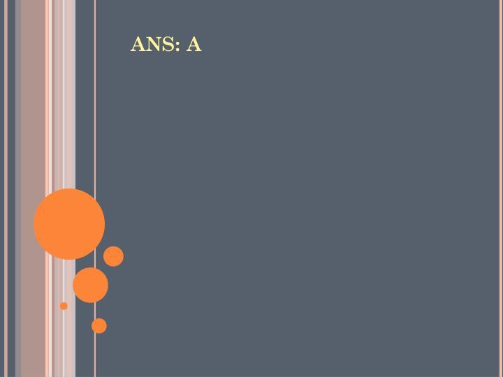 ANS: A