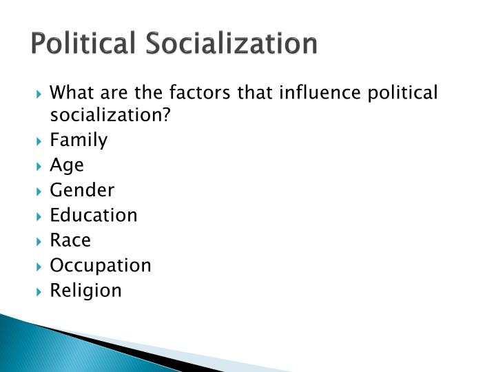 10 factors of political socialization Political socialization occurs with the influence of family, friends, and the media does this also inspire individuals to enter public service these countries similar in diversities factor culturally, politically or social diversities are much more distinctive from other examples.