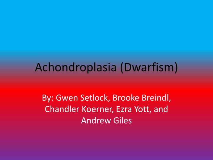 achondroplasia research paper General research paper on achondroplasia dwarfism please do not plagiarize as this has been turned in through turnitincom and you will get caught.