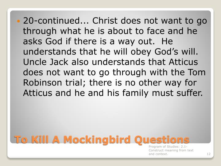 20-continued... Christ does not want to go through what he is about to face and he asks God if there is a way out.  He understands that he will obey God's will.  Uncle Jack also understands that Atticus does not want to go through with the Tom Robinson trial; there is no other way for Atticus and he and his family must suffer.