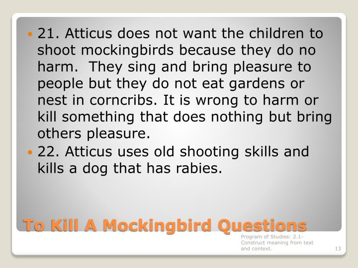 21. Atticus does not want the children to shoot mockingbirds because they do no harm.  They sing and bring pleasure to people but they do not eat gardens or nest in corncribs. It is wrong to harm or kill something that does nothing but bring others pleasure.