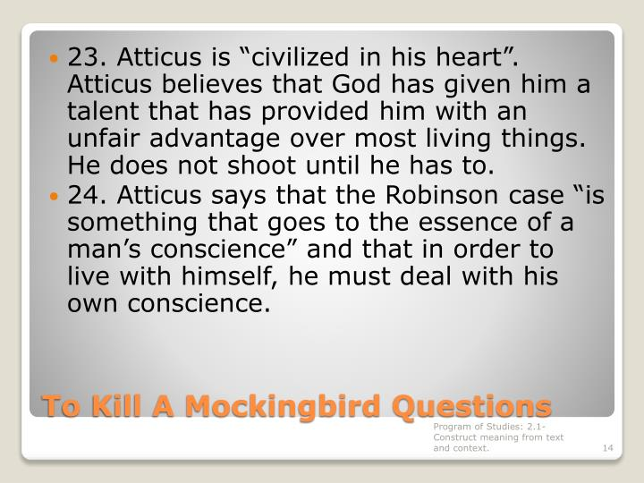 "23. Atticus is ""civilized in his heart"". Atticus believes that God has given him a talent that has provided him with an unfair advantage over most living things.  He does not shoot until he has to."