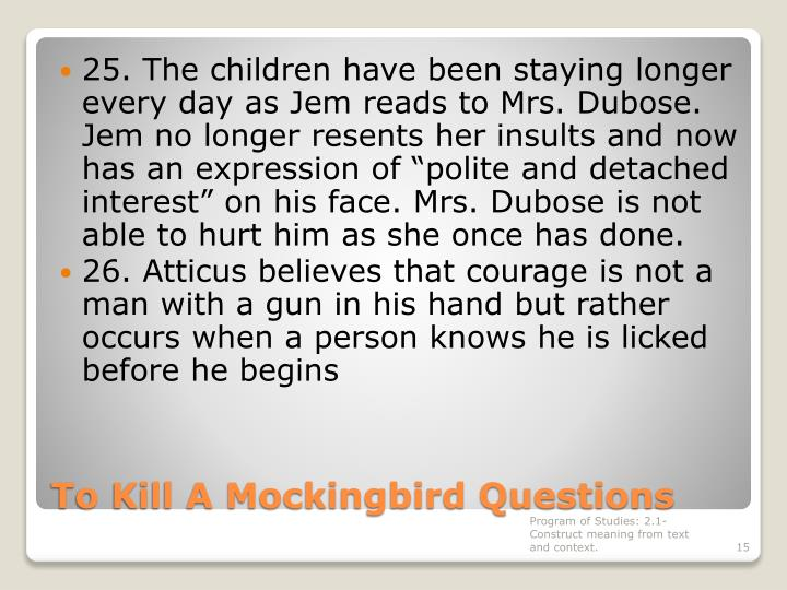 "25. The children have been staying longer every day as Jem reads to Mrs. Dubose. Jem no longer resents her insults and now has an expression of ""polite and detached interest"" on his face. Mrs. Dubose is not able to hurt him as she once has done."