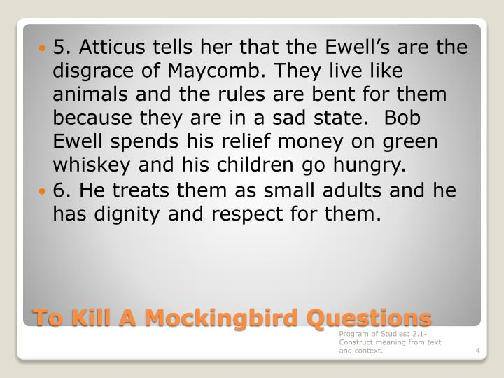 5. Atticus tells her that the Ewell's are the disgrace of Maycomb. They live like animals and the rules are bent for them because they are in a sad state.  Bob Ewell spends his relief money on green whiskey and his children go hungry.