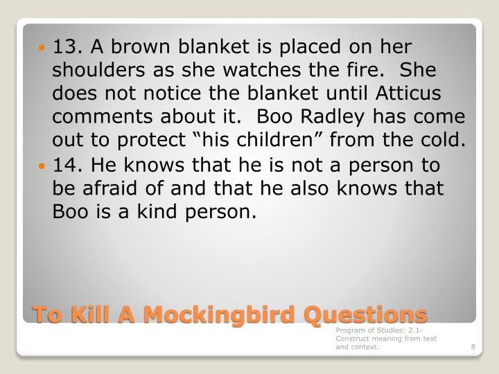 "13. A brown blanket is placed on her shoulders as she watches the fire.  She does not notice the blanket until Atticus comments about it.  Boo Radley has come out to protect ""his children"" from the cold."