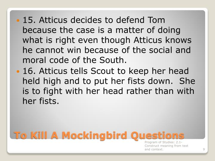 15. Atticus decides to defend Tom because the case is a matter of doing what is right even though Atticus knows he cannot win because of the social and moral code of the South.