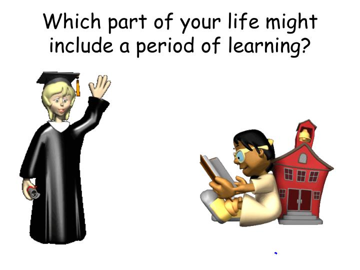 which part of your life might include a period of learning n.