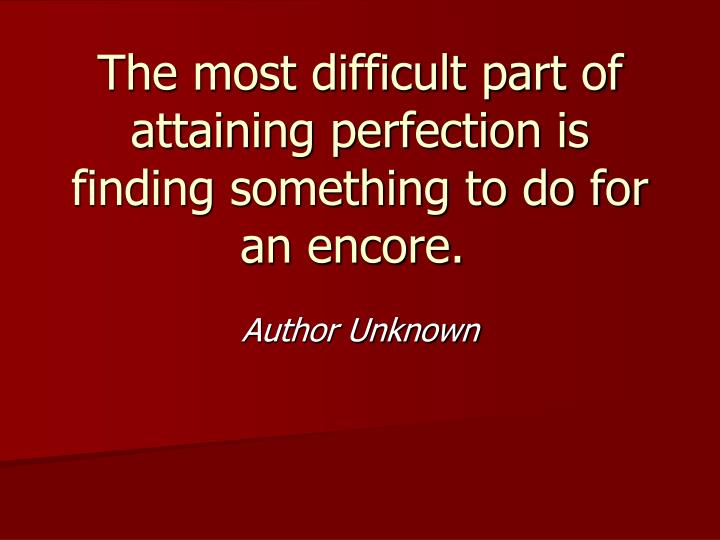 The most difficult part of attaining perfection is finding something to do for an encore.