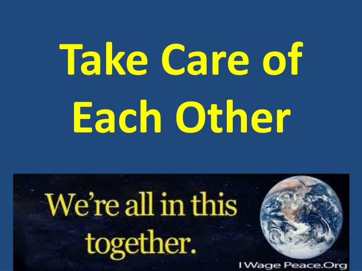 Take care of each other