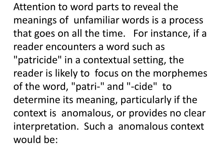 "Attention to word parts to reveal the meanings of  unfamiliar words is a process that goes on all the time.   For instance, if a reader encounters a word such as  ""patricide"" in a contextual setting, the reader is likely to  focus on the morphemes of the word, """