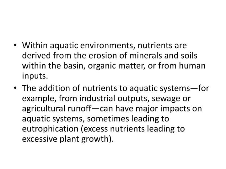 Within aquatic environments, nutrients are derived from the erosion of minerals and soils within the basin, organic matter, or from human inputs.