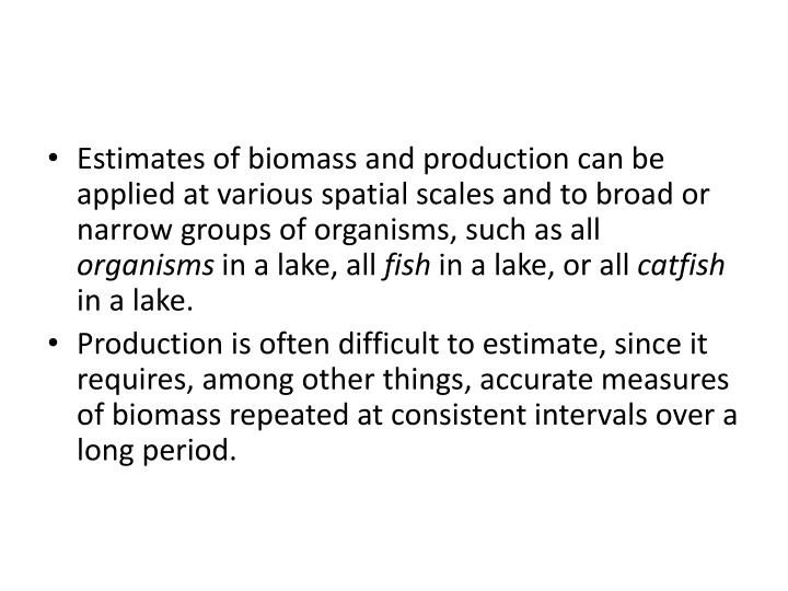Estimates of biomass and production can be applied at various spatial scales and to broad or narrow groups of organisms, such as all