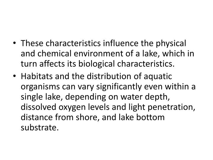 These characteristics influence the physical and chemical environment of a lake, which in turn affects its biological characteristics.