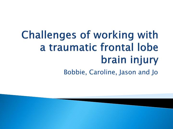 challenges of working with a traumatic frontal lobe brain injury n.