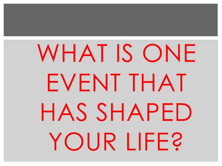 What is One event that has shaped your life?