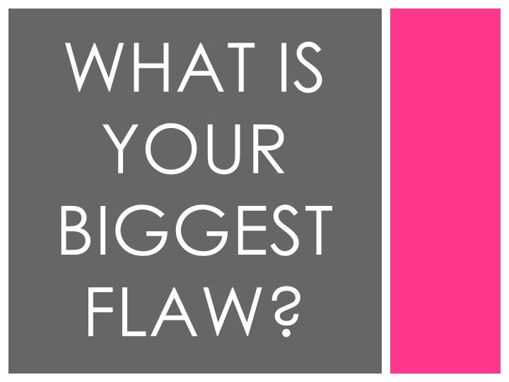 What is your biggest flaw