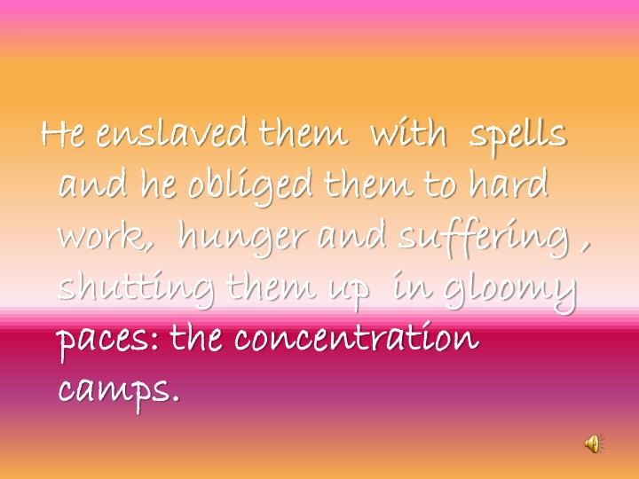 He enslaved them  with  spells  and he obliged them to hard work,  hunger and suffering , shutting them up  in gloomy paces: the concentration camps.