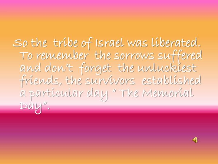 """So the  tribe of Israel was liberated.  To remember  the sorrows suffered and don't  forget  the unluckiest friends, the survivors  established a particular day """" The Memorial Day""""."""
