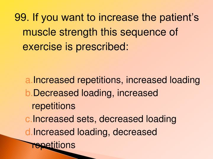 99. If you want to increase the patient's muscle strength this sequence of exercise is prescribed:
