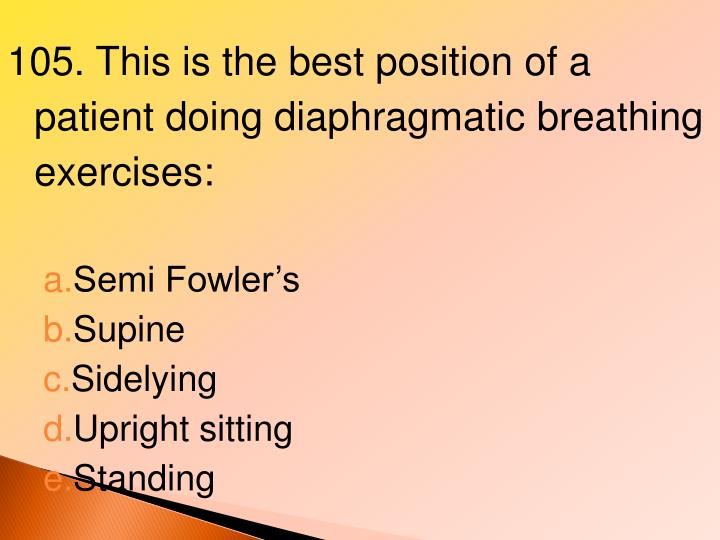 105. This is the best position of a patient doing diaphragmatic breathing exercises: