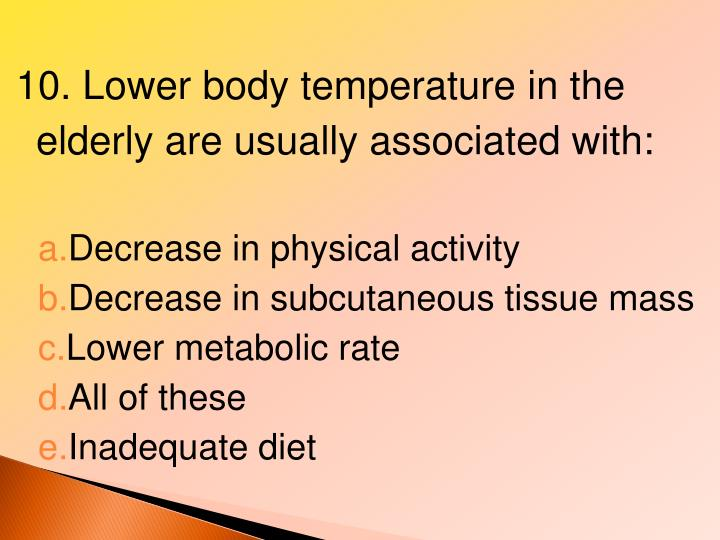10. Lower body temperature in the elderly are usually associated with:
