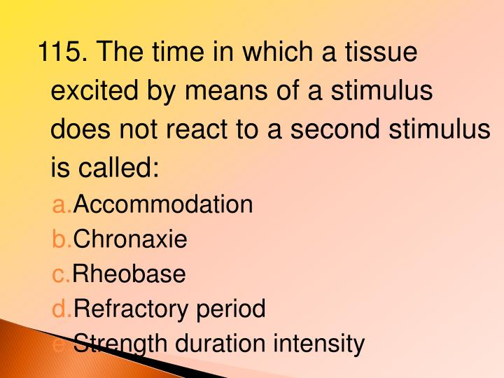 115. The time in which a tissue excited by means of a stimulus does not react to a second stimulus is called: