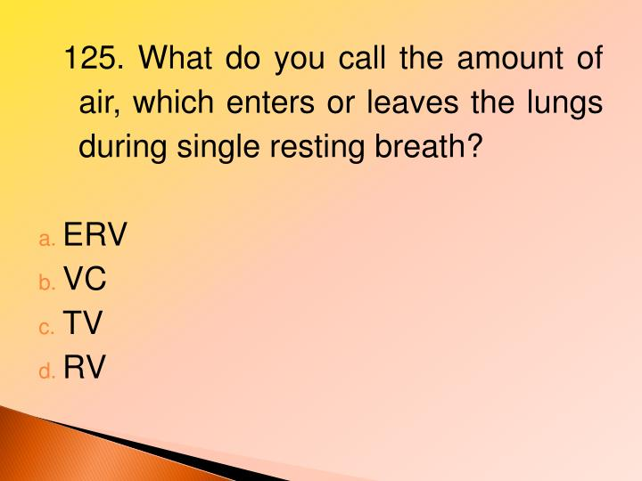 125. What do you call the amount of air, which enters or leaves the lungs during single resting breath?