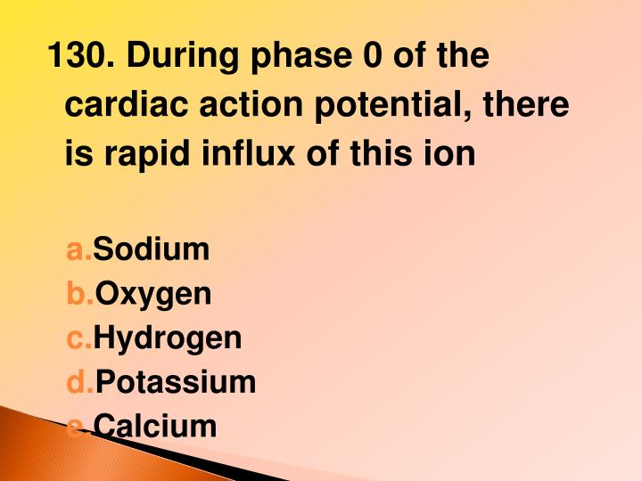 130. During phase 0 of the cardiac action potential, there is rapid influx of this ion