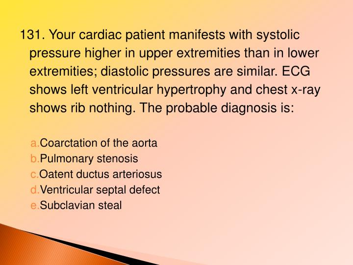 131. Your cardiac patient manifests with systolic pressure higher in upper extremities than in lower extremities; diastolic pressures are similar. ECG shows left ventricular hypertrophy and chest x-ray shows rib nothing. The probable diagnosis is: