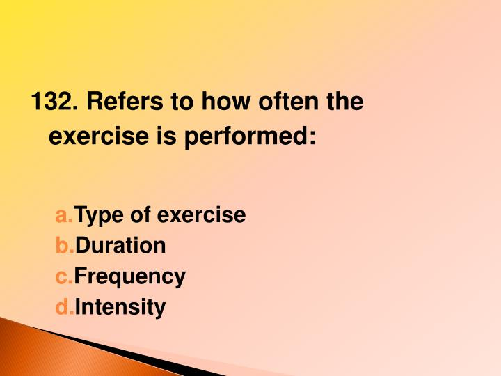 132. Refers to how often the exercise is performed: