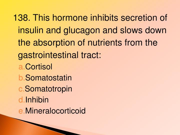 138. This hormone inhibits secretion of insulin and glucagon and slows down the absorption of nutrients from the gastrointestinal tract: